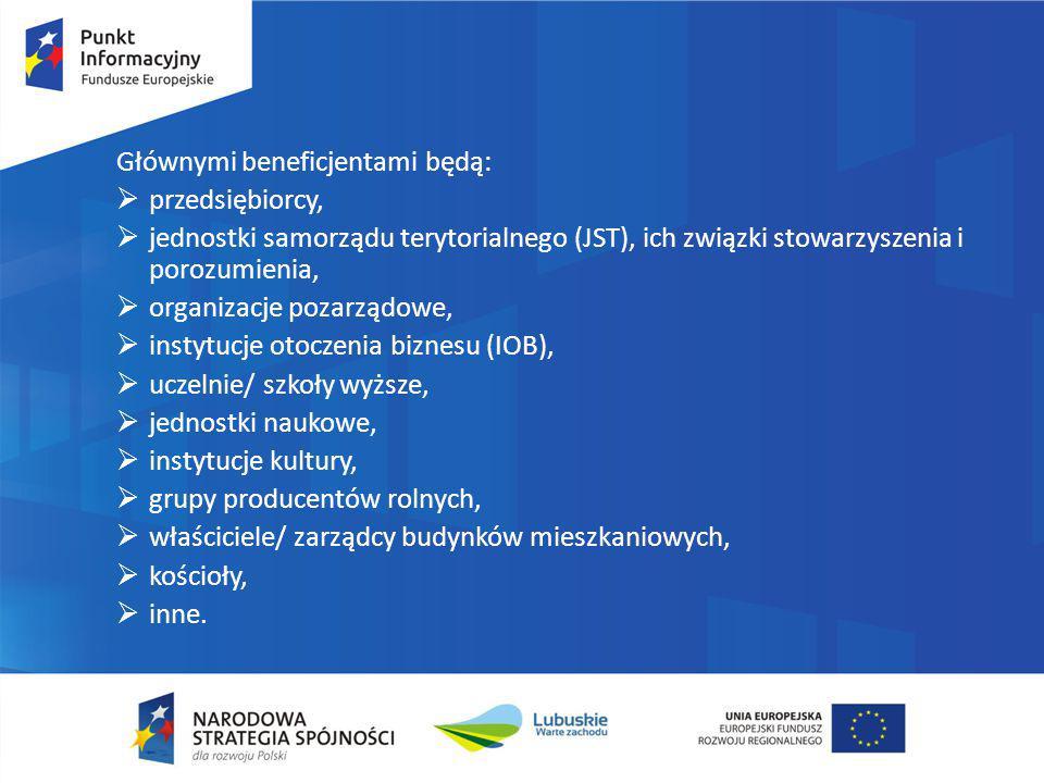 Głównymi beneficjentami będą:  przedsiębiorcy,  jednostki samorządu terytorialnego (JST), ich związki stowarzyszenia i porozumienia,  organizacje p