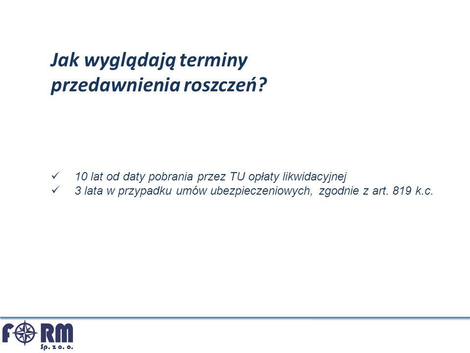 Jak wyglądają terminy przedawnienia roszczeń? 10 lat od daty pobrania przez TU opłaty likwidacyjnej 3 lata w przypadku umów ubezpieczeniowych, zgodnie