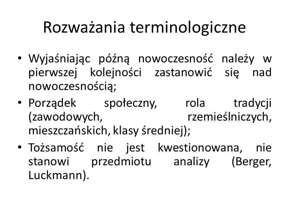 Rozważania terminologiczne Wyjaśniając późną nowoczesność należy w pierwszej kolejności zastanowić się nad nowoczesnością; Porządek społeczny, rola tradycji (zawodowych, rzemieślniczych, mieszczańskich, klasy średniej); Tożsamość nie jest kwestionowana, nie stanowi przedmiotu analizy (Berger, Luckmann).