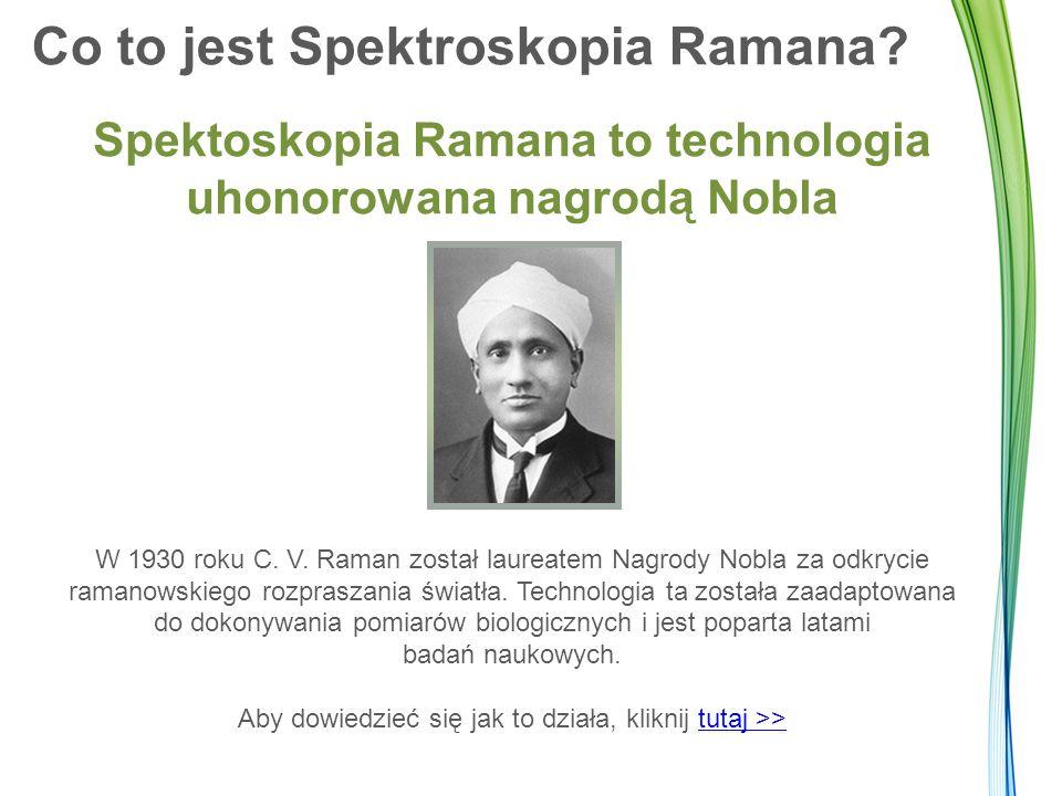 Co to jest Spektroskopia Ramana? Spektoskopia Ramana to technologia uhonorowana nagrodą Nobla W 1930 roku C. V. Raman został laureatem Nagrody Nobla z
