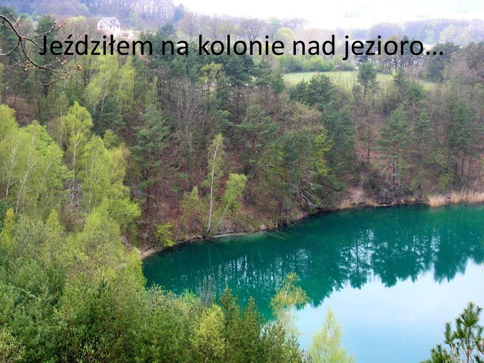 Jeździłem na kolonie nad jezioro…