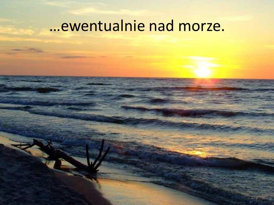…ewentualnie nad morze.