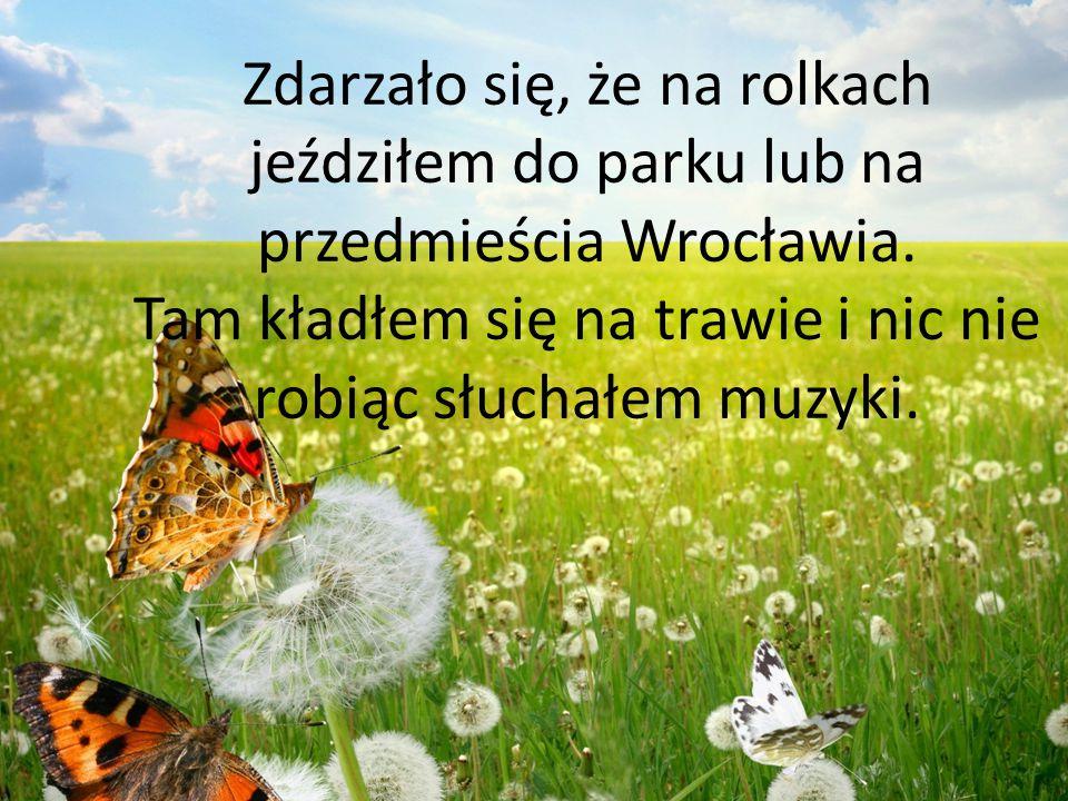 Zdarzało się, że na rolkach jeździłem do parku lub na przedmieścia Wrocławia. Tam kładłem się na trawie i nic nie robiąc słuchałem muzyki.