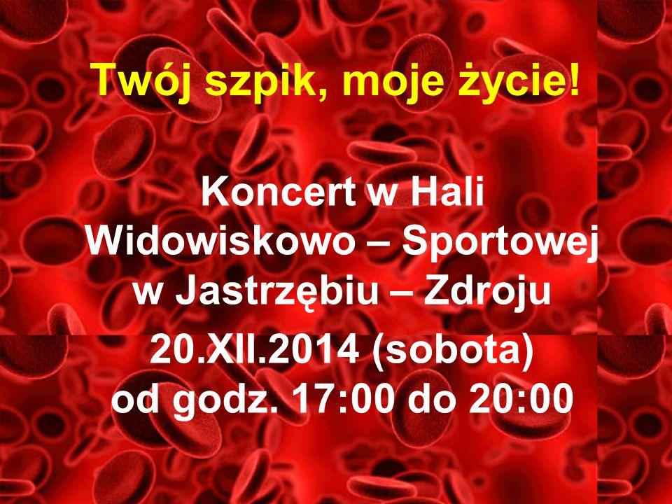 Twój szpik, moje życie! Koncert w Hali Widowiskowo – Sportowej w Jastrzębiu – Zdroju 20.XII.2014 (sobota) od godz. 17:00 do 20:00