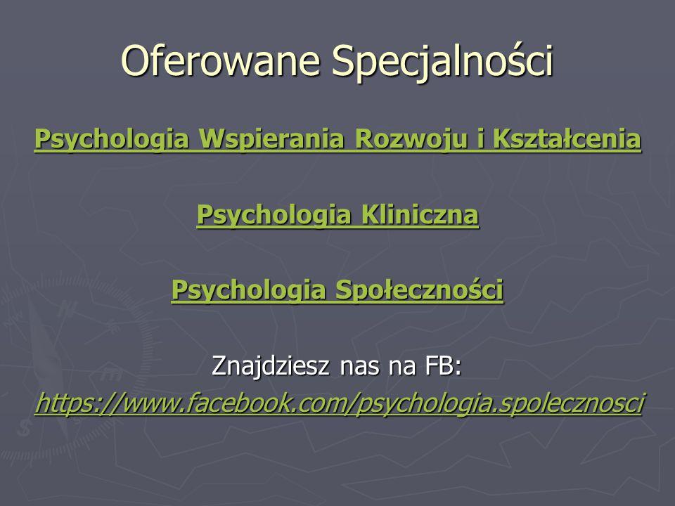 Oferowane Specjalności Psychologia Wspierania Rozwoju i Kształcenia Psychologia Wspierania Rozwoju i Kształcenia Psychologia Kliniczna Psychologia Kliniczna Psychologia Społeczności Psychologia Społeczności Znajdziesz nas na FB: https://www.facebook.com/psychologia.spolecznosci