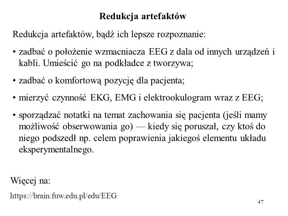 47 Redukcja artefaktów Redukcja artefaktów, bądź ich lepsze rozpoznanie: zadbać o położenie wzmacniacza EEG z dala od innych urządzeń i kabli. Umieści