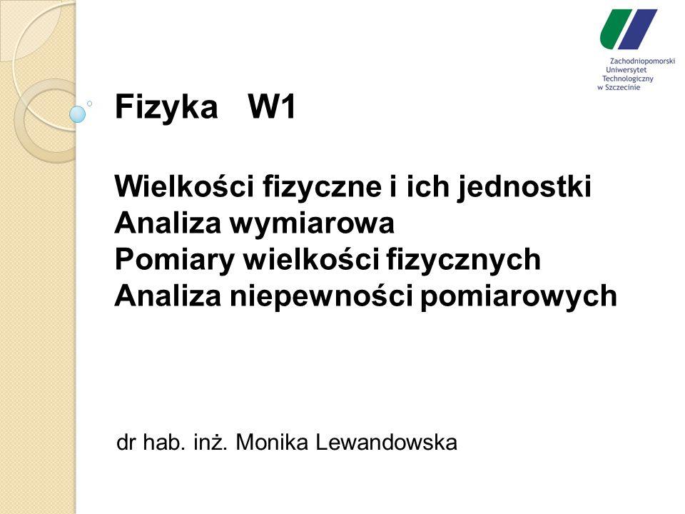 Fizyka W1 Wielkości fizyczne i ich jednostki Analiza wymiarowa Pomiary wielkości fizycznych Analiza niepewności pomiarowych dr hab. inż. Monika Lewand