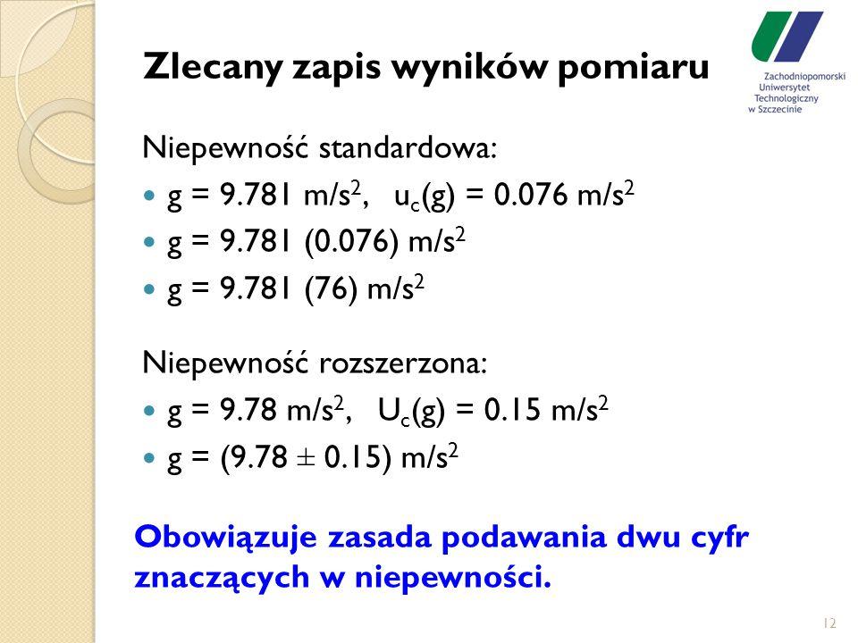 Zlecany zapis wyników pomiaru Niepewność standardowa: g = 9.781 m/s 2, u c (g) = 0.076 m/s 2 g = 9.781 (0.076) m/s 2 g = 9.781 (76) m/s 2 Niepewność r