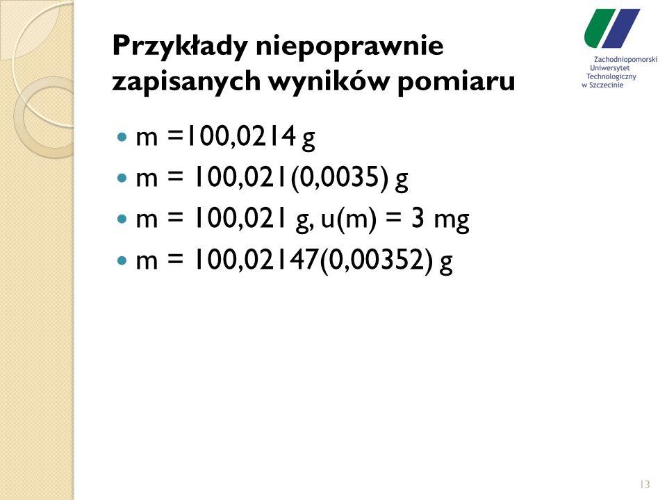 Przykłady niepoprawnie zapisanych wyników pomiaru m =100,0214 g m = 100,021(0,0035) g m = 100,021 g, u(m) = 3 mg m = 100,02147(0,00352) g 13