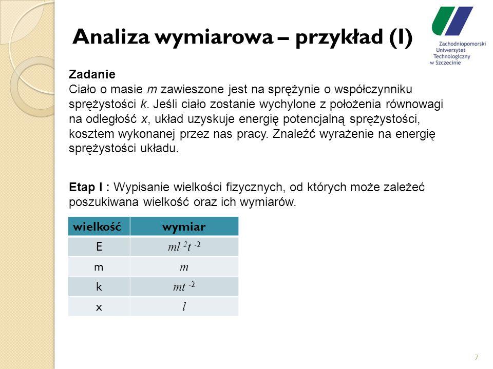 Analiza wymiarowa – przykład (I) 7 Zadanie Ciało o masie m zawieszone jest na sprężynie o współczynniku sprężystości k. Jeśli ciało zostanie wychylone