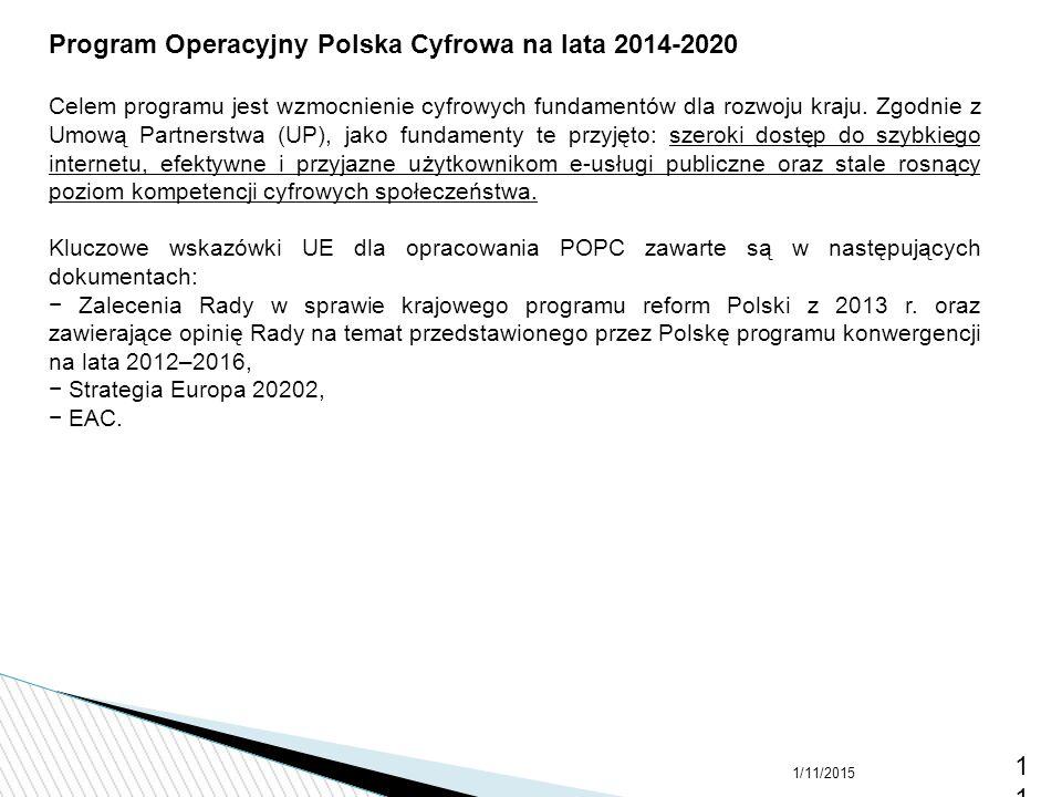 1/11/201511 Program Operacyjny Polska Cyfrowa na lata 2014-2020 Celem programu jest wzmocnienie cyfrowych fundamentów dla rozwoju kraju. Zgodnie z Umo