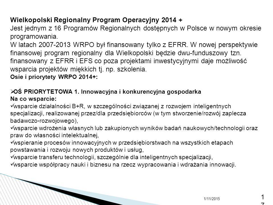 1/11/201517 Wielkopolski Regionalny Program Operacyjny 2014 + Jest jednym z 16 Programów Regionalnych dostępnych w Polsce w nowym okresie programowani