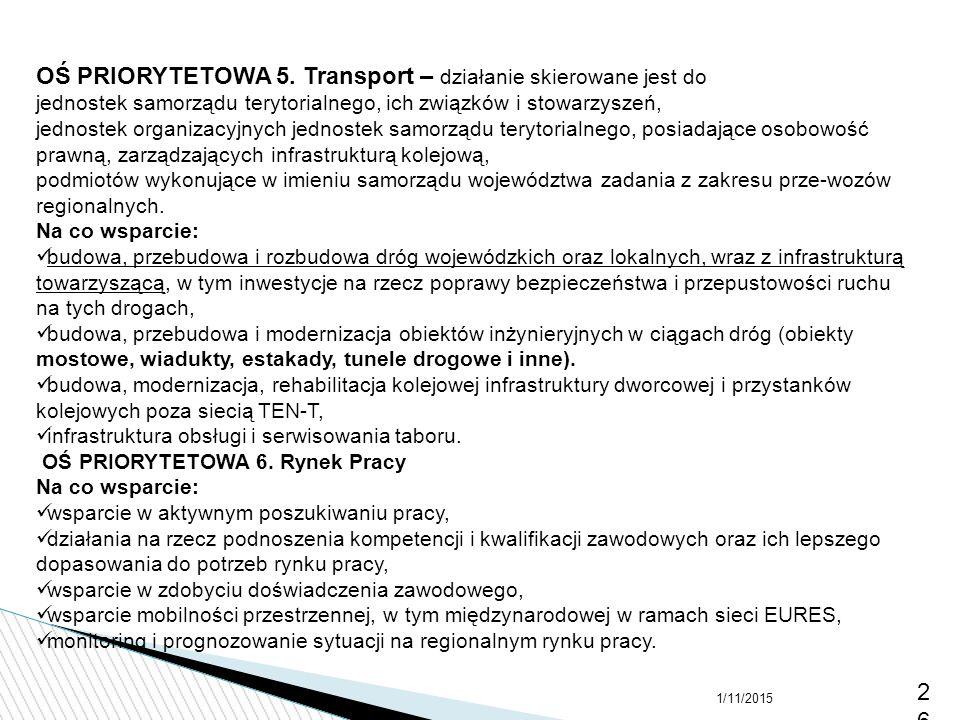 1/11/201526 OŚ PRIORYTETOWA 5. Transport – działanie skierowane jest do jednostek samorządu terytorialnego, ich związków i stowarzyszeń, jednostek org