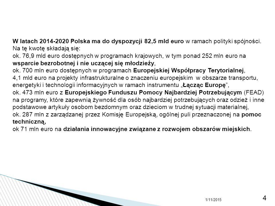1/11/2015 4 W latach 2014-2020 Polska ma do dyspozycji 82,5 mld euro w ramach polityki spójności. Na tę kwotę składają się: ok. 76,9 mld euro dostępny