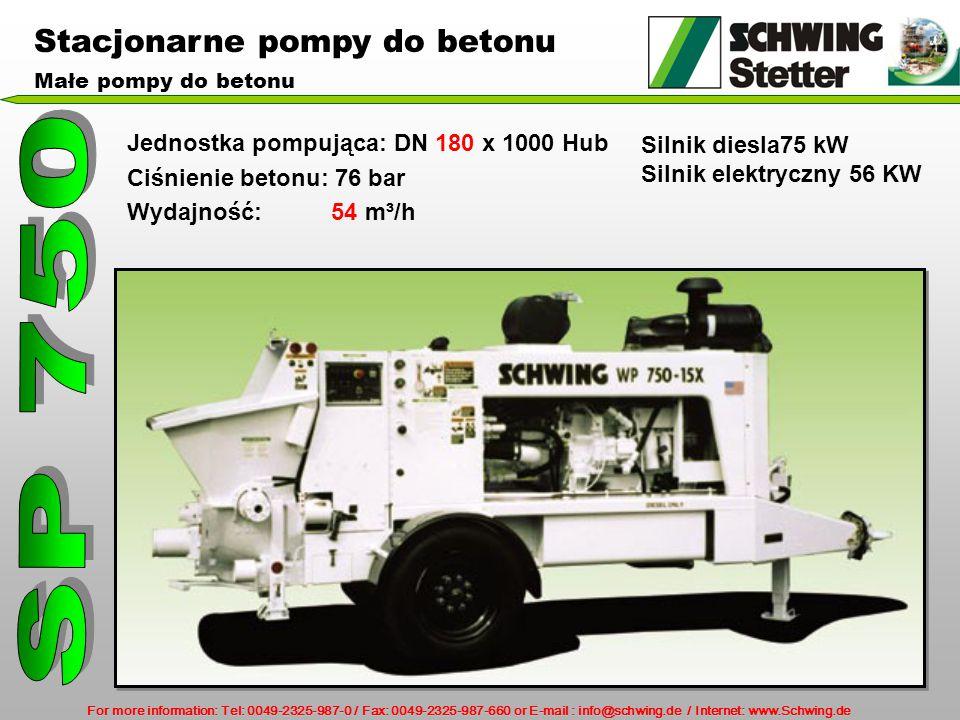 For more information: Tel: 0049-2325-987-0 / Fax: 0049-2325-987-660 or E-mail : info@schwing.de / Internet: www.Schwing.de Stacjonarne pompy do betonu Małe pompy do betonu Jednostka pompująca: DN 180 x 1000 Hub Ciśnienie betonu: 76 bar Wydajność: 54 m³/h Silnik diesla75 kW Silnik elektryczny 56 KW