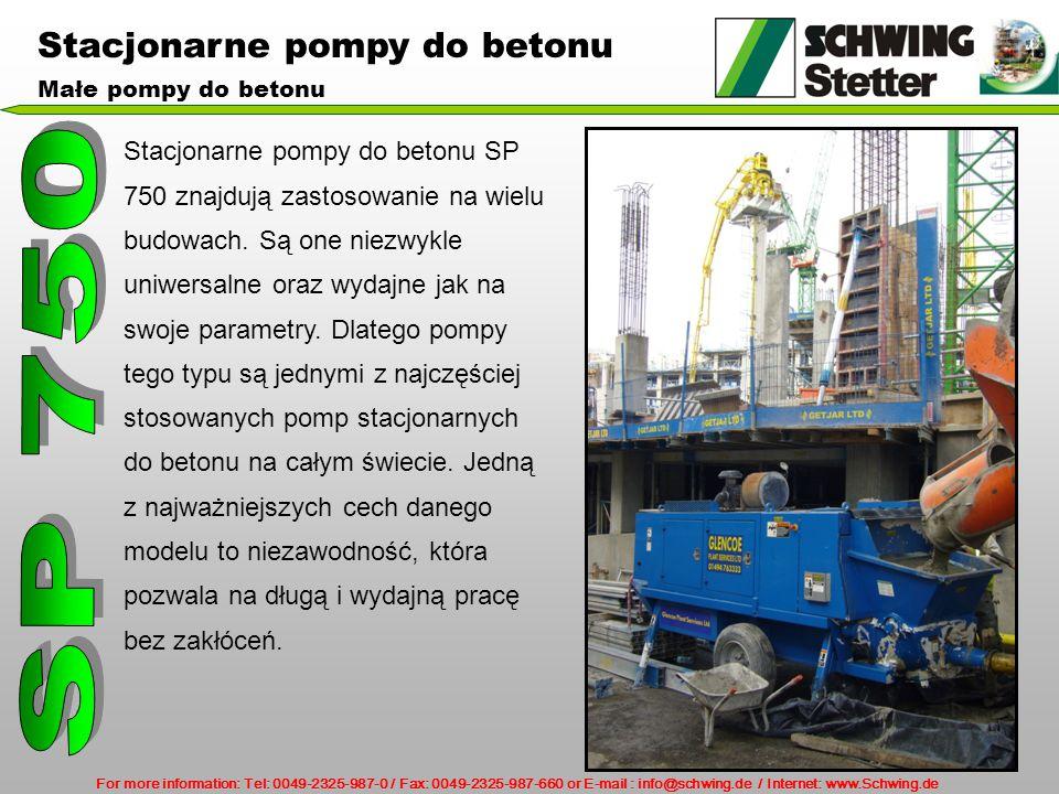 For more information: Tel: 0049-2325-987-0 / Fax: 0049-2325-987-660 or E-mail : info@schwing.de / Internet: www.Schwing.de Stacjonarne pompy do betonu Małe pompy do betonu Stacjonarne pompy do betonu SP 750 znajdują zastosowanie na wielu budowach.
