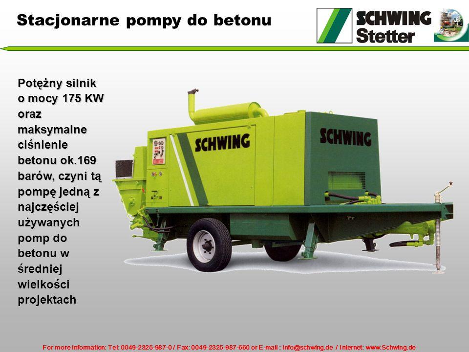 For more information: Tel: 0049-2325-987-0 / Fax: 0049-2325-987-660 or E-mail : info@schwing.de / Internet: www.Schwing.de Potężny silnik o mocy 175 KW oraz maksymalne ciśnienie betonu ok.169 barów, czyni tą pompę jedną z najczęściej używanych pomp do betonu w średniej wielkości projektach Stacjonarne pompy do betonu