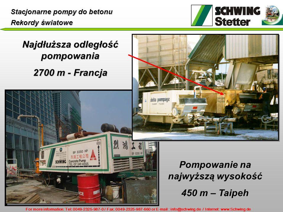 For more information: Tel: 0049-2325-987-0 / Fax: 0049-2325-987-660 or E-mail : info@schwing.de / Internet: www.Schwing.de Stacjonarne pompy do betonu Rekordy światowe Najdłuższa odległość pompowania 2700 m - Francja Pompowanie na najwyższą wysokość 450 m – Taipeh