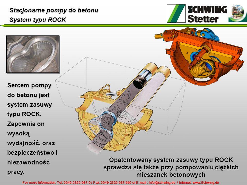 For more information: Tel: 0049-2325-987-0 / Fax: 0049-2325-987-660 or E-mail : info@schwing.de / Internet: www.Schwing.de Stacjonarne pompy do betonu System typu ROCK Sercem pompy do betonu jest system zasuwy typu ROCK.
