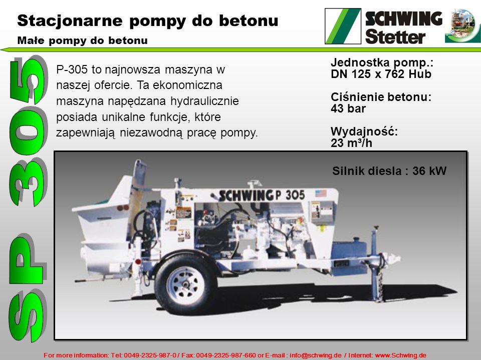 For more information: Tel: 0049-2325-987-0 / Fax: 0049-2325-987-660 or E-mail : info@schwing.de / Internet: www.Schwing.de Stacjonarne pompy do betonu Małe pompy do betonu Silnik diesla : 36 kW Jednostka pomp.: DN 125 x 762 Hub Ciśnienie betonu: 43 bar Wydajność: 23 m³/h P-305 to najnowsza maszyna w naszej ofercie.