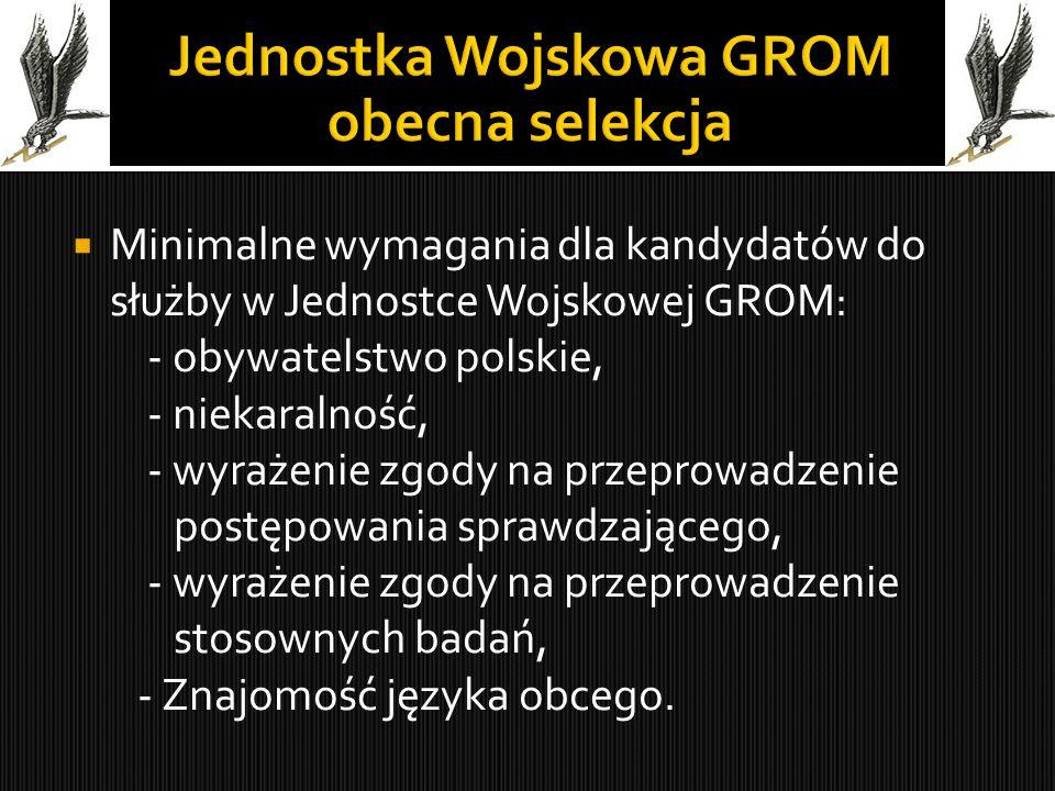  Minimalne wymagania dla kandydatów do służby w Jednostce Wojskowej GROM: - obywatelstwo polskie, - niekaralność, - wyrażenie zgody na przeprowadzenie postępowania sprawdzającego, - wyrażenie zgody na przeprowadzenie stosownych badań, - Znajomość języka obcego.