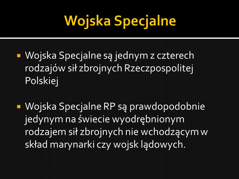  Wojska Specjalne są jednym z czterech rodzajów sił zbrojnych Rzeczpospolitej Polskiej  Wojska Specjalne RP są prawdopodobnie jedynym na świecie wyodrębnionym rodzajem sił zbrojnych nie wchodzącym w skład marynarki czy wojsk lądowych.