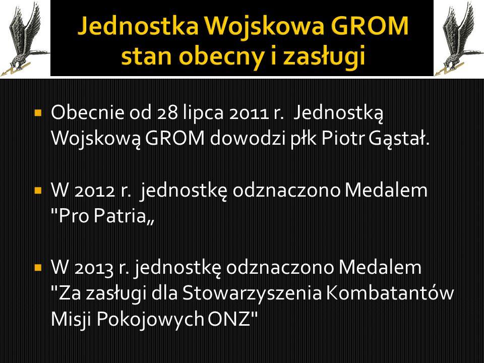  Obecnie od 28 lipca 2011 r. Jednostką Wojskową GROM dowodzi płk Piotr Gąstał.  W 2012 r. jednostkę odznaczono Medalem