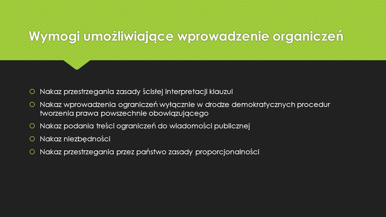 Wymogi umożliwiające wprowadzenie organiczeń  Nakaz przestrzegania zasady ścisłej interpretacji klauzul  Nakaz wprowadzenia ograniczeń wyłącznie w drodze demokratycznych procedur tworzenia prawa powszechnie obowiązującego  Nakaz podania treści ograniczeń do wiadomości publicznej  Nakaz niezbędności  Nakaz przestrzegania przez państwo zasady proporcjonalności  Nakaz przestrzegania zasady ścisłej interpretacji klauzul  Nakaz wprowadzenia ograniczeń wyłącznie w drodze demokratycznych procedur tworzenia prawa powszechnie obowiązującego  Nakaz podania treści ograniczeń do wiadomości publicznej  Nakaz niezbędności  Nakaz przestrzegania przez państwo zasady proporcjonalności