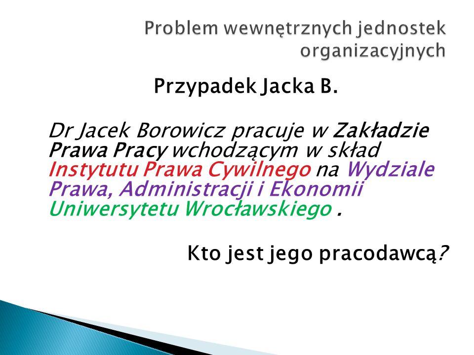Przypadek Jacka B. Dr Jacek Borowicz pracuje w Zakładzie Prawa Pracy wchodzącym w skład Instytutu Prawa Cywilnego na Wydziale Prawa, Administracji i E
