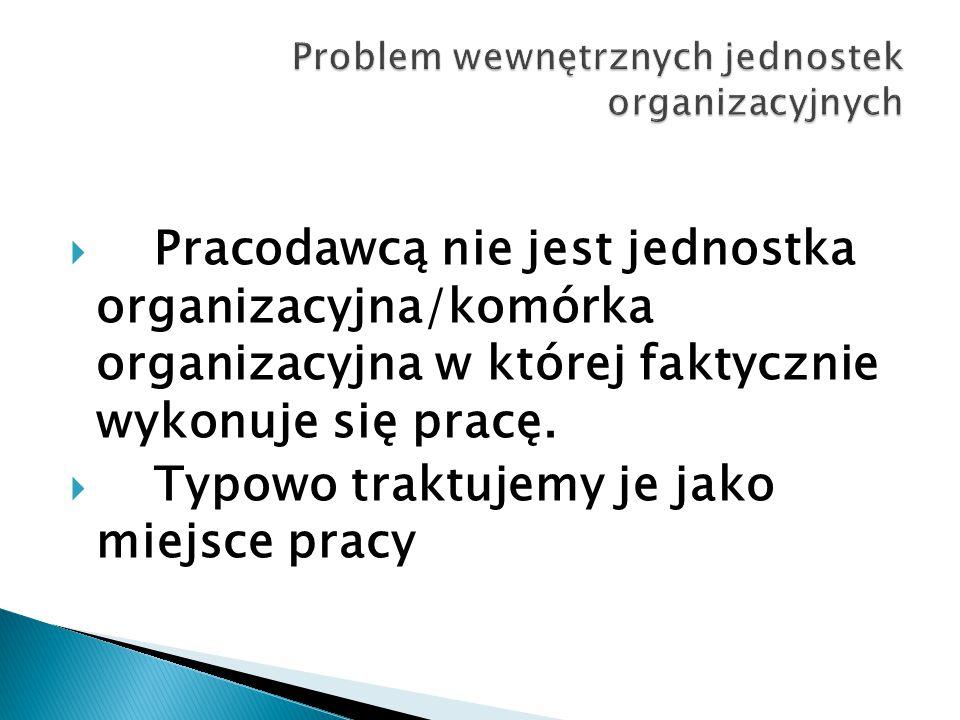  Pracodawcą nie jest jednostka organizacyjna/komórka organizacyjna w której faktycznie wykonuje się pracę.  Typowo traktujemy je jako miejsce pracy