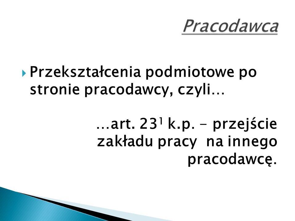  Przekształcenia podmiotowe po stronie pracodawcy, czyli… …art. 23 1 k.p. - przejście zakładu pracy na innego pracodawcę.