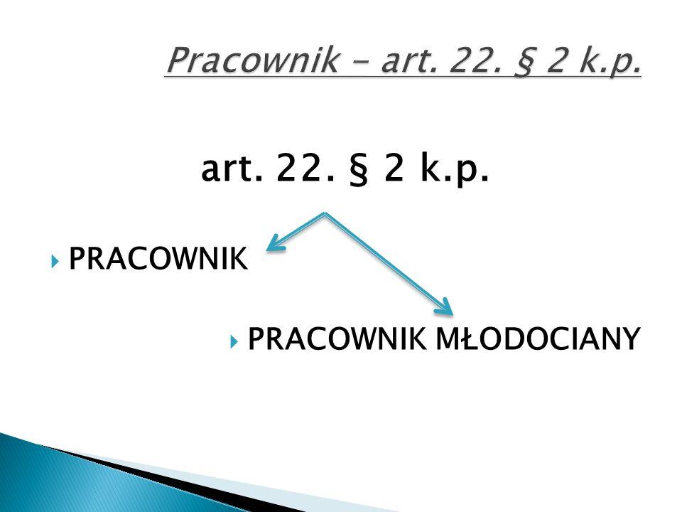 art. 22. § 2 k.p.  PRACOWNIK  PRACOWNIK MŁODOCIANY