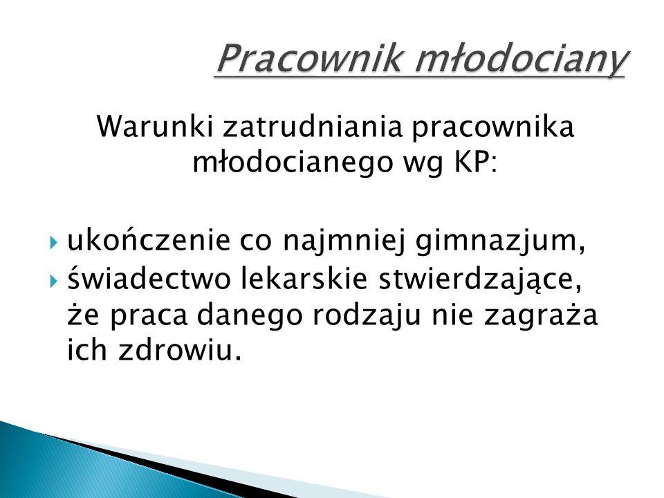 Warunki zatrudniania pracownika młodocianego wg KP:  ukończenie co najmniej gimnazjum,  świadectwo lekarskie stwierdzające, że praca danego rodzaju