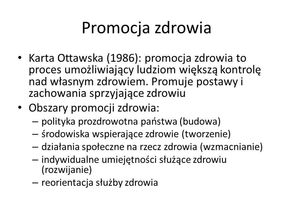 Promocja zdrowia Karta Ottawska (1986): promocja zdrowia to proces umożliwiający ludziom większą kontrolę nad własnym zdrowiem. Promuje postawy i zach
