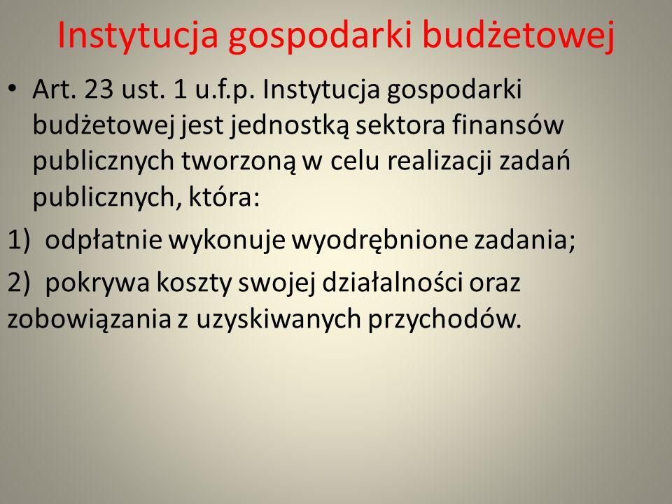 Instytucja gospodarki budżetowej Art. 23 ust. 1 u.f.p. Instytucja gospodarki budżetowej jest jednostką sektora finansów publicznych tworzoną w celu re