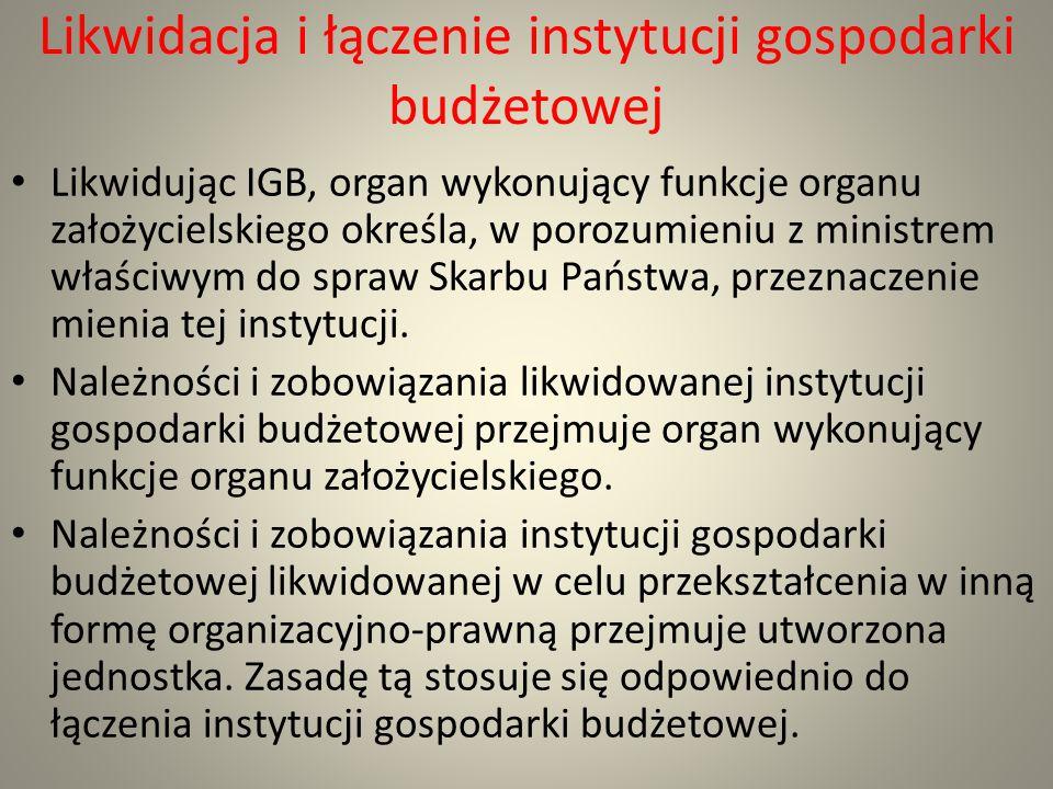Likwidacja i łączenie instytucji gospodarki budżetowej Likwidując IGB, organ wykonujący funkcje organu założycielskiego określa, w porozumieniu z mini