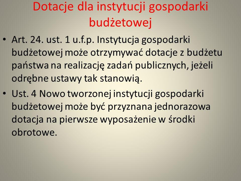 Dotacje dla instytucji gospodarki budżetowej Art. 24. ust. 1 u.f.p. Instytucja gospodarki budżetowej może otrzymywać dotacje z budżetu państwa na real
