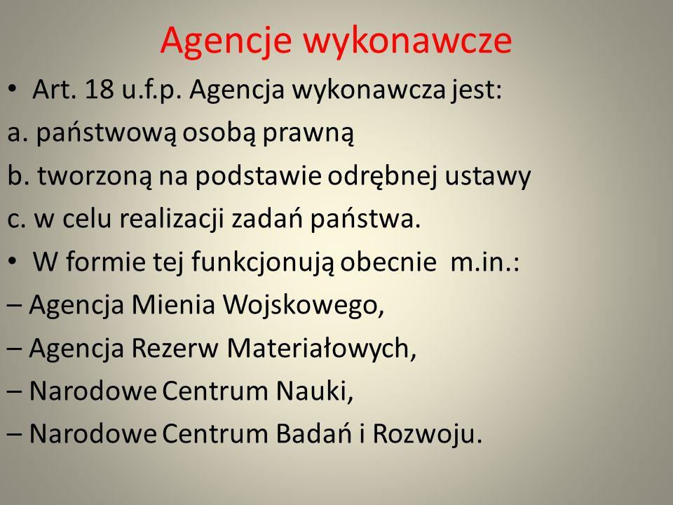 Agencje wykonawcze Art. 18 u.f.p. Agencja wykonawcza jest: a. państwową osobą prawną b. tworzoną na podstawie odrębnej ustawy c. w celu realizacji zad