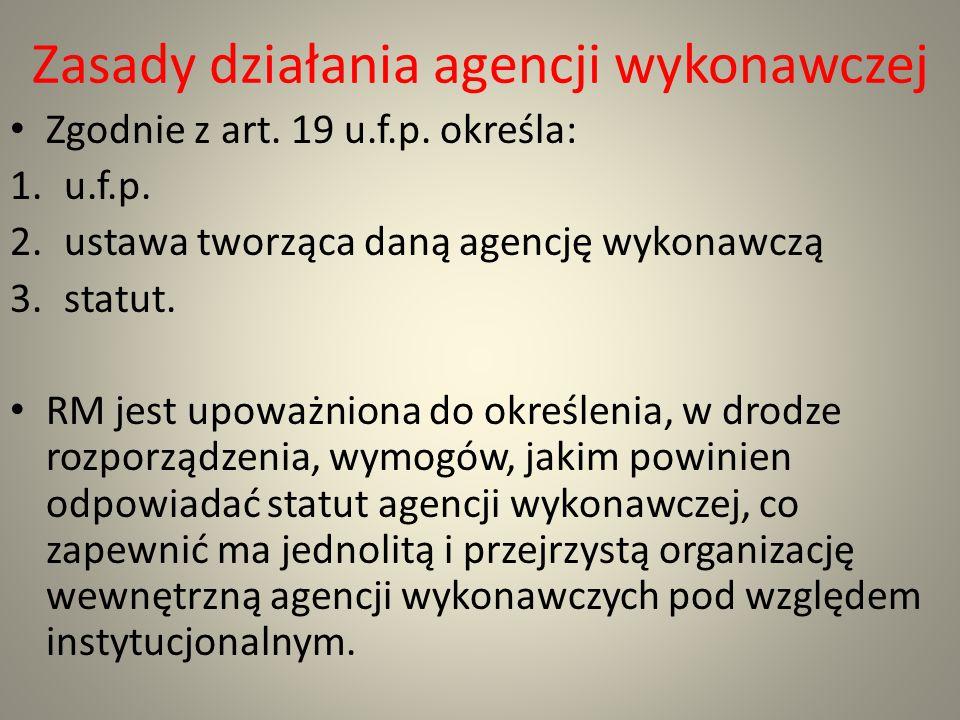 Zasady działania agencji wykonawczej Zgodnie z art. 19 u.f.p. określa: 1.u.f.p. 2.ustawa tworząca daną agencję wykonawczą 3.statut. RM jest upoważnion