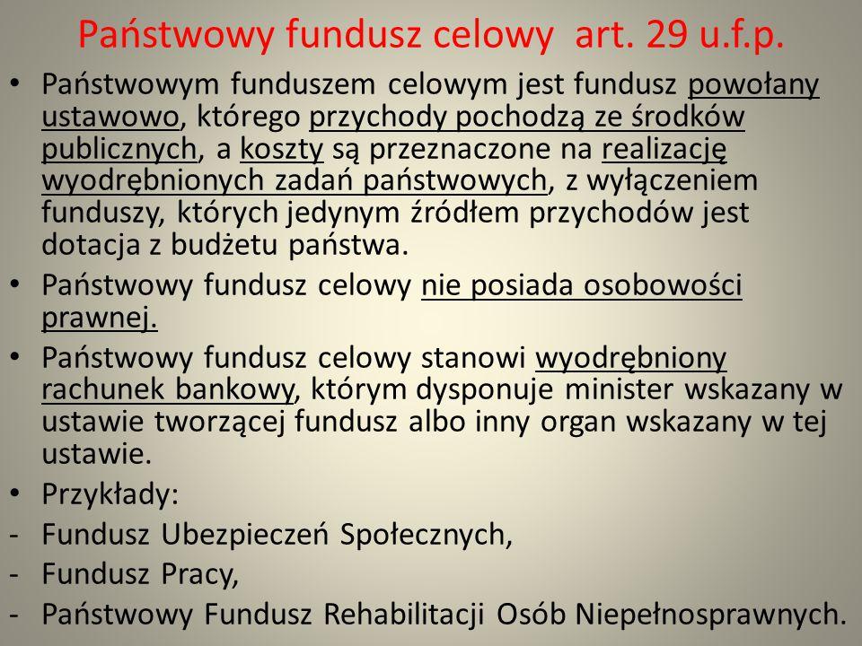 Państwowy fundusz celowy art. 29 u.f.p. Państwowym funduszem celowym jest fundusz powołany ustawowo, którego przychody pochodzą ze środków publicznych