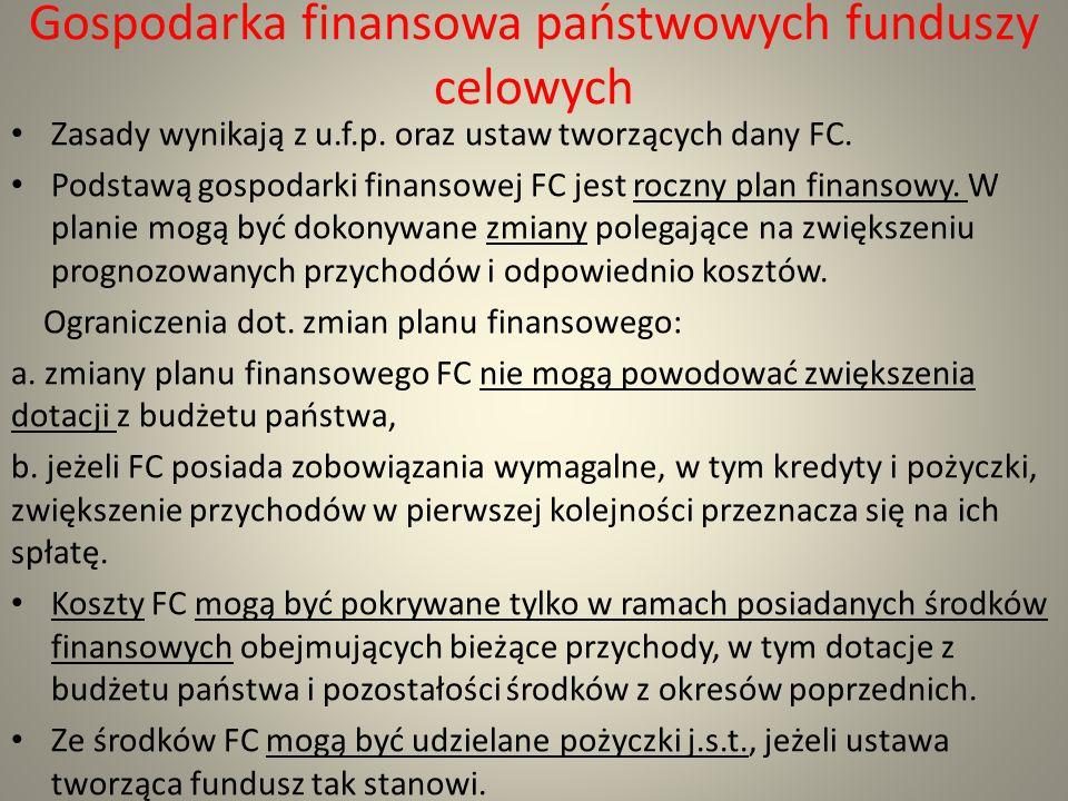 Gospodarka finansowa państwowych funduszy celowych Zasady wynikają z u.f.p. oraz ustaw tworzących dany FC. Podstawą gospodarki finansowej FC jest rocz