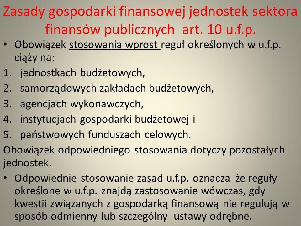 Zasady gospodarki finansowej jednostek sektora finansów publicznych art. 10 u.f.p. Obowiązek stosowania wprost reguł określonych w u.f.p. ciąży na: 1.