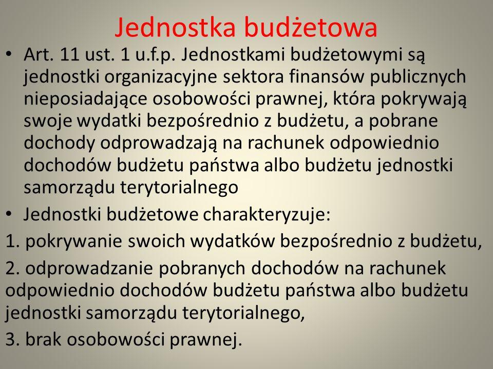 Jednostka budżetowa Art. 11 ust. 1 u.f.p. Jednostkami budżetowymi są jednostki organizacyjne sektora finansów publicznych nieposiadające osobowości pr