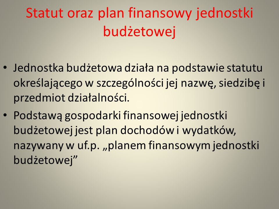 Statut oraz plan finansowy jednostki budżetowej Jednostka budżetowa działa na podstawie statutu określającego w szczególności jej nazwę, siedzibę i pr