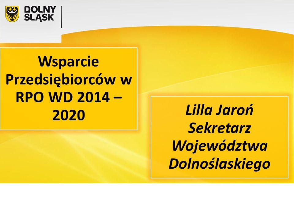 Wsparcie Przedsiębiorców w RPO WD 2014 – 2020 Lilla Jaroń Sekretarz Województwa Dolnoślaskiego