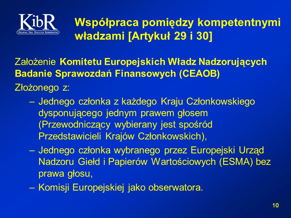 10 Współpraca pomiędzy kompetentnymi władzami [Artykuł 29 i 30] Założenie Komitetu Europejskich Władz Nadzorujących Badanie Sprawozdań Finansowych (CEAOB) Złożonego z: –Jednego członka z każdego Kraju Członkowskiego dysponującego jednym prawem głosem (Przewodniczący wybierany jest spośród Przedstawicieli Krajów Członkowskich), –Jednego członka wybranego przez Europejski Urząd Nadzoru Giełd i Papierów Wartościowych (ESMA) bez prawa głosu, –Komisji Europejskiej jako obserwatora.