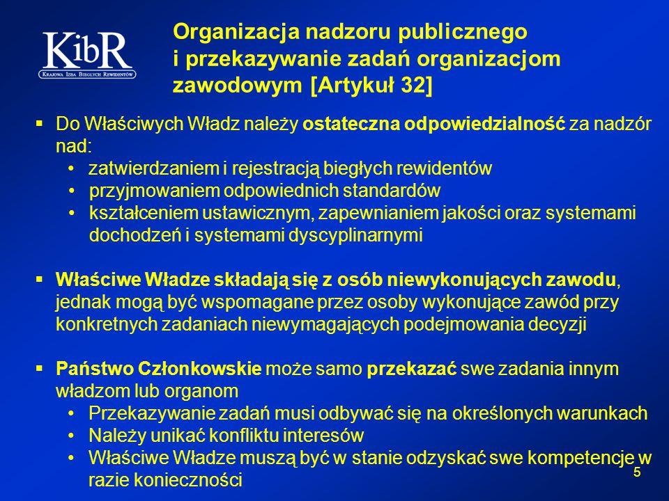 5 Organizacja nadzoru publicznego i przekazywanie zadań organizacjom zawodowym [Artykuł 32]  Do Właściwych Władz należy ostateczna odpowiedzialność za nadzór nad: zatwierdzaniem i rejestracją biegłych rewidentów przyjmowaniem odpowiednich standardów kształceniem ustawicznym, zapewnianiem jakości oraz systemami dochodzeń i systemami dyscyplinarnymi  Właściwe Władze składają się z osób niewykonujących zawodu, jednak mogą być wspomagane przez osoby wykonujące zawód przy konkretnych zadaniach niewymagających podejmowania decyzji  Państwo Członkowskie może samo przekazać swe zadania innym władzom lub organom Przekazywanie zadań musi odbywać się na określonych warunkach Należy unikać konfliktu interesów Właściwe Władze muszą być w stanie odzyskać swe kompetencje w razie konieczności