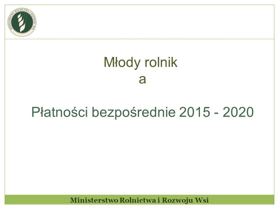 Ministerstwo Rolnictwa i Rozwoju Wsi Młody rolnik a Płatności bezpośrednie 2015 - 2020
