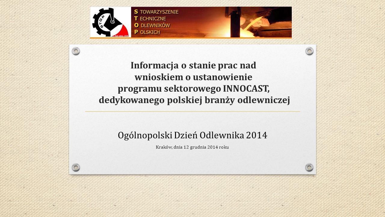 Informacja o stanie prac nad wnioskiem o ustanowienie programu sektorowego INNOCAST, dedykowanego polskiej branży odlewniczej Ogólnopolski Dzień Odlewnika 2014 Kraków, dnia 12 grudnia 2014 roku