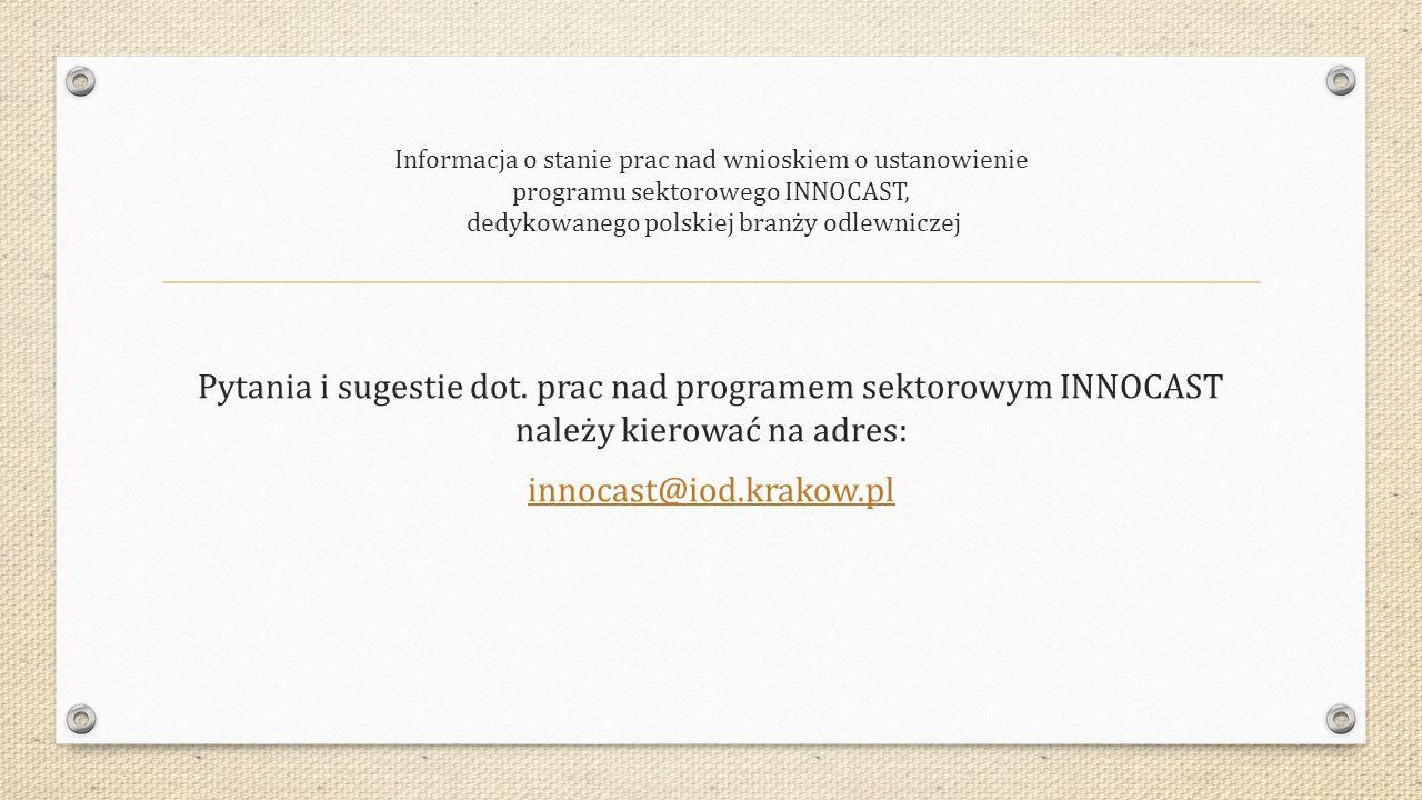 Informacja o stanie prac nad wnioskiem o ustanowienie programu sektorowego INNOCAST, dedykowanego polskiej branży odlewniczej Pytania i sugestie dot.